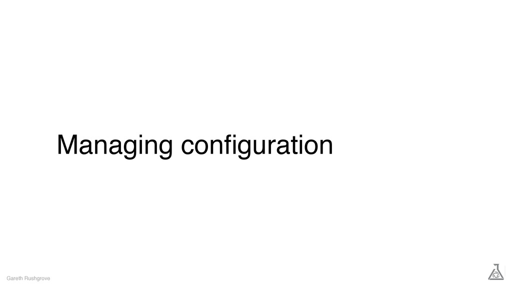 Managing configuration Gareth Rushgrove