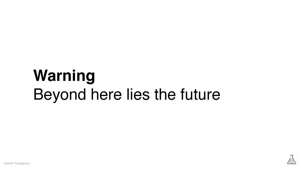 Warning Beyond here lies the future Gareth Rush...