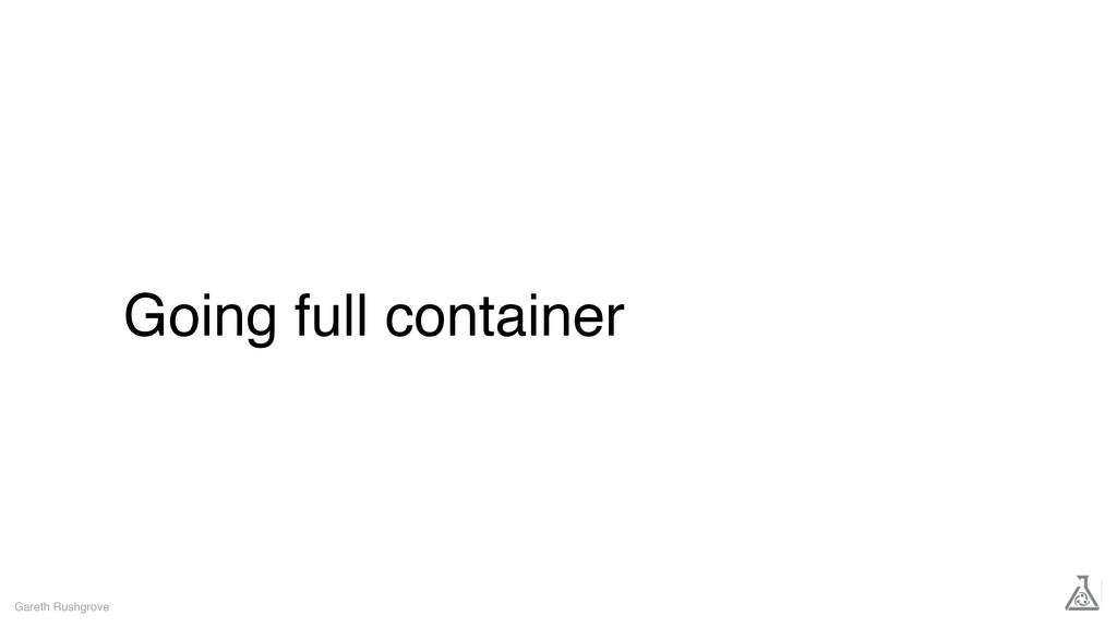 Going full container Gareth Rushgrove