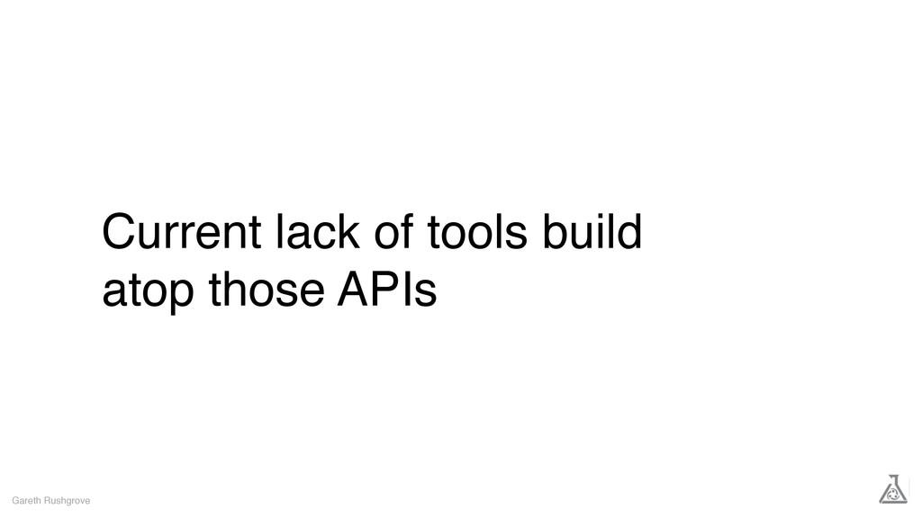 Current lack of tools build atop those APIs Gar...
