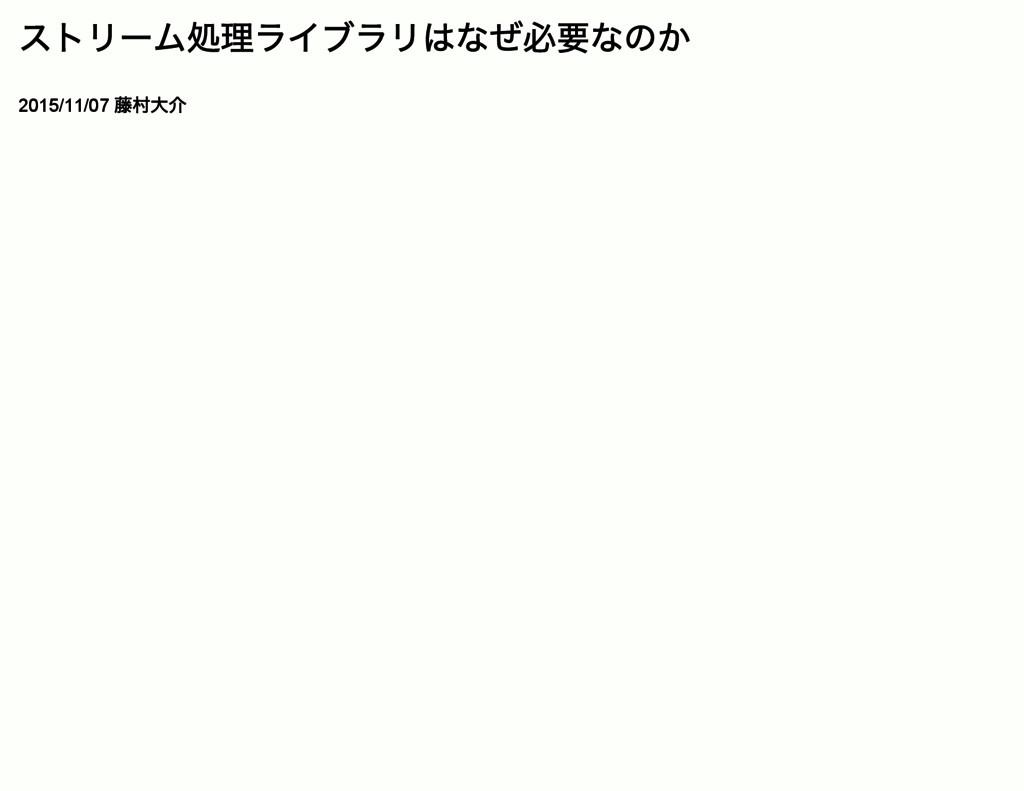 ストリー ム処理ライブラリはなぜ必要なのか 2015/11/07 藤村大介