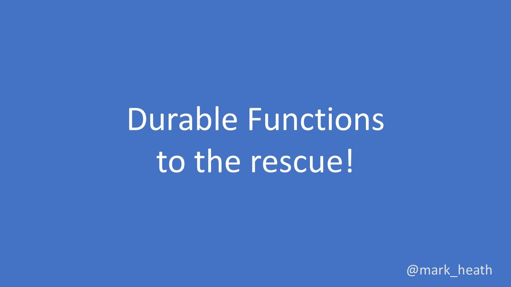 Durable Functions to the rescue! @mark_heath