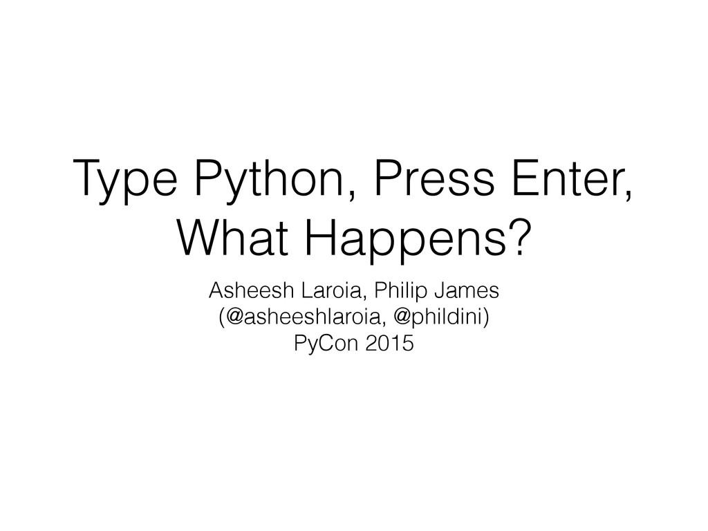 Type Python, Press Enter, What Happens? Asheesh...