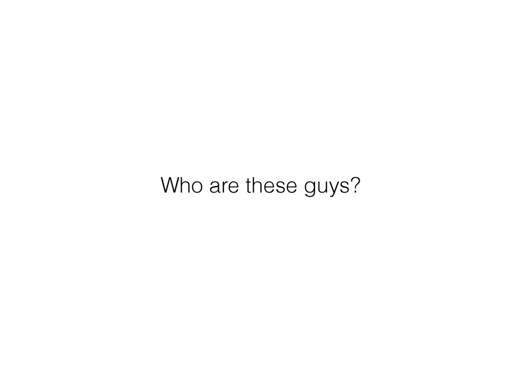 Who are these guys?