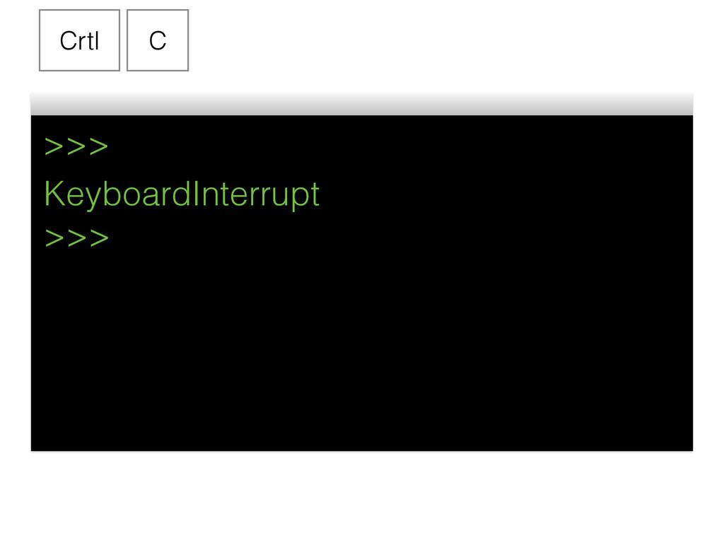 >>> Crtl C KeyboardInterrupt >>>