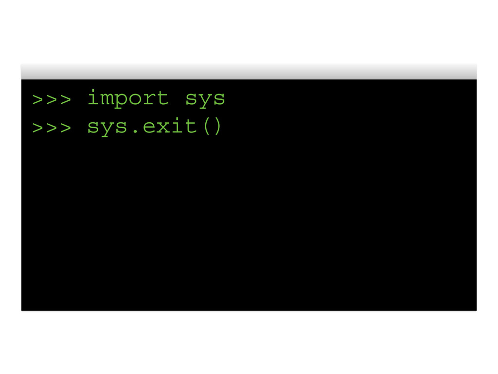 >>> import sys >>> sys.exit()