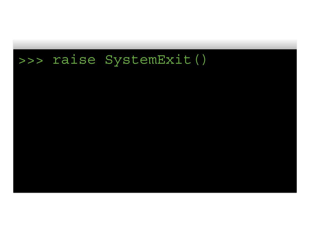 >>> raise SystemExit()