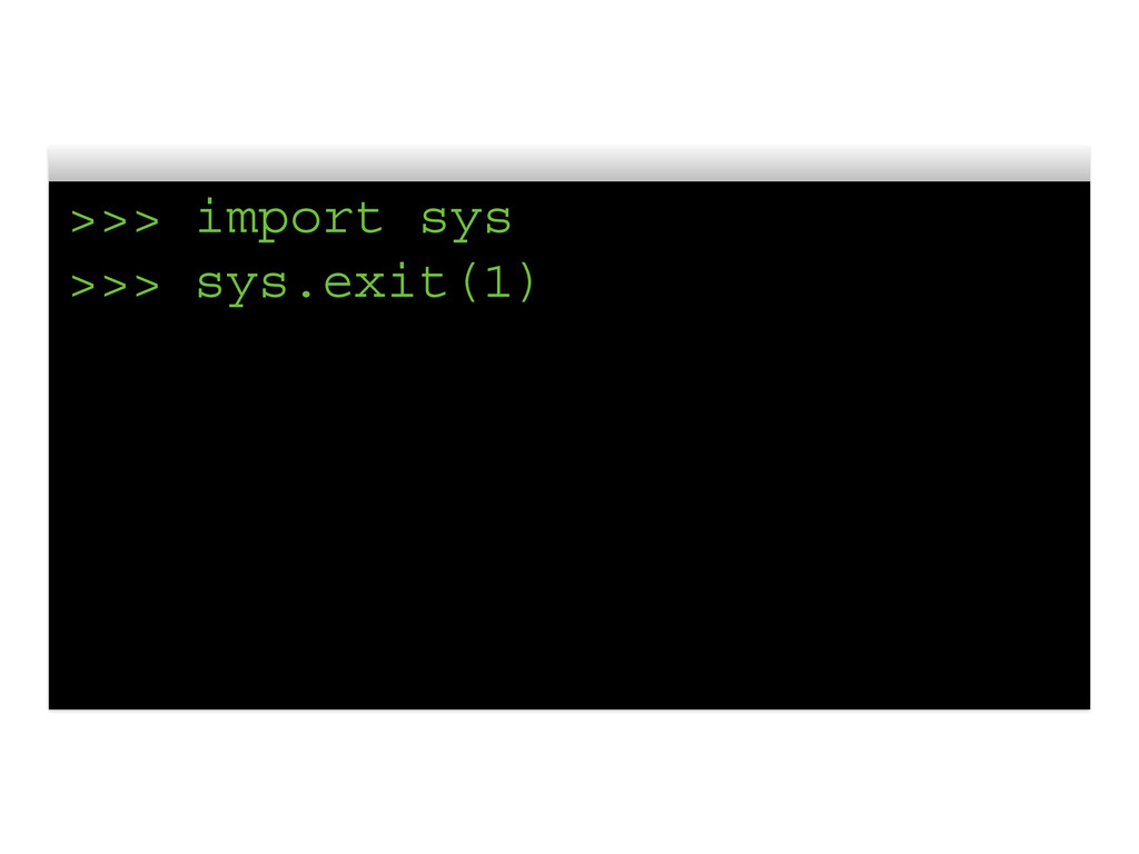 >>> import sys >>> sys.exit(1)