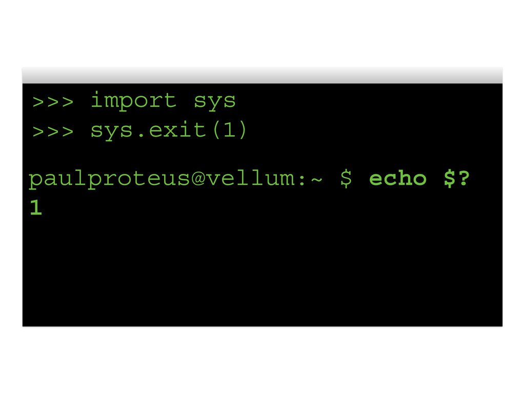 >>> import sys >>> sys.exit(1) paulproteus@vell...