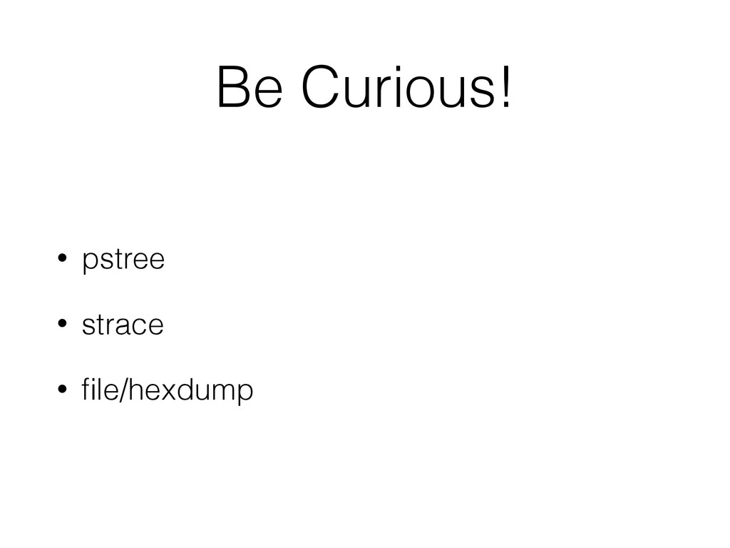 Be Curious! • pstree • strace • file/hexdump