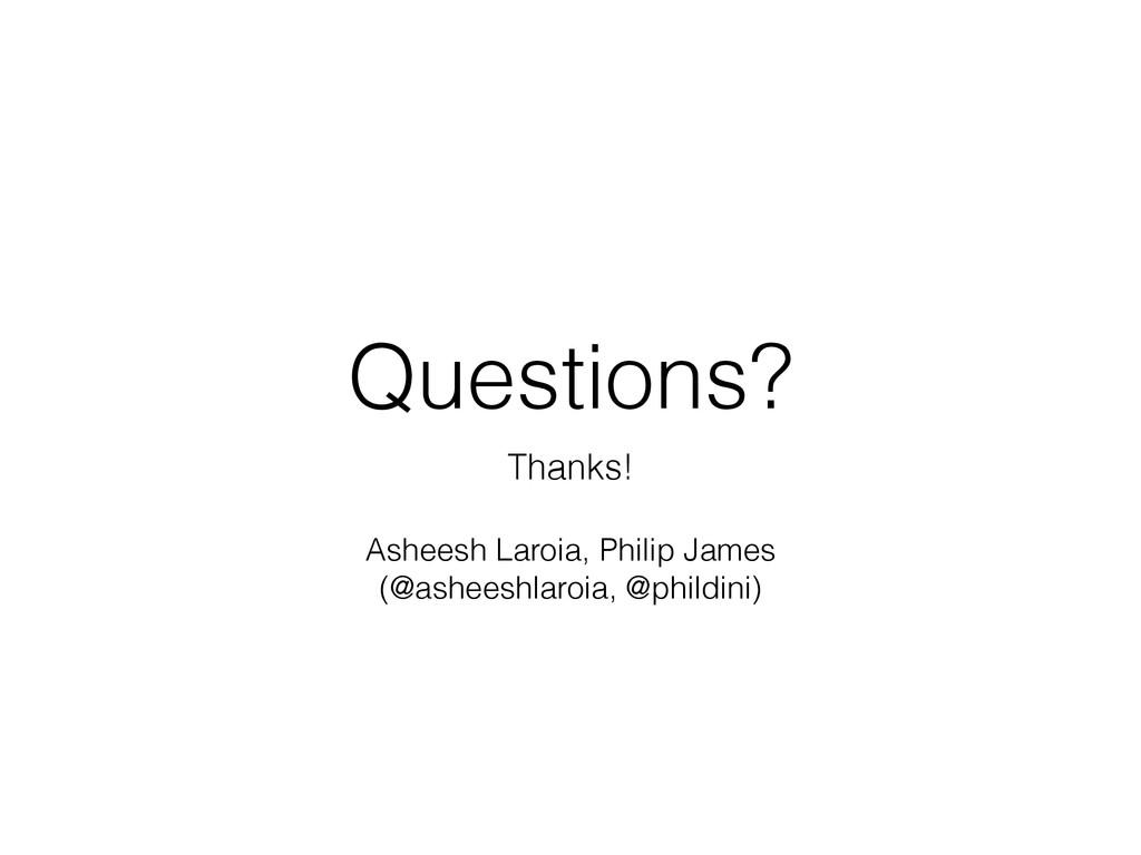Questions? Thanks! Asheesh Laroia, Philip James...