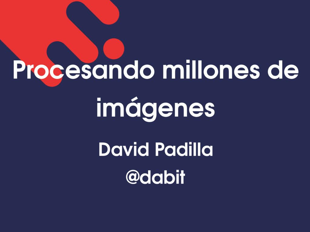 Procesando millones de imágenes David Padilla @...