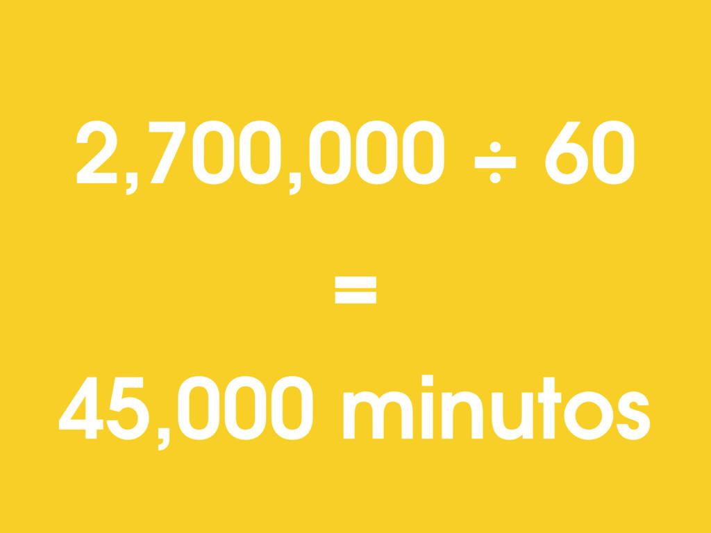 2,700,000 ÷ 60 = 45,000 minutos