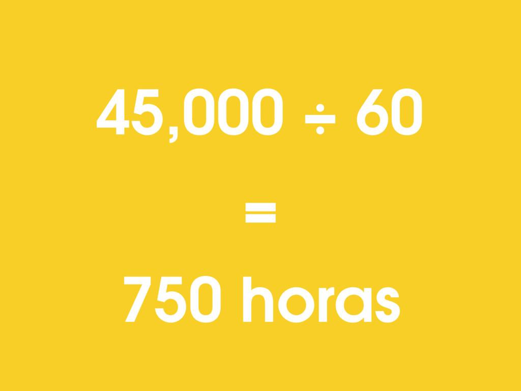 45,000 ÷ 60 = 750 horas