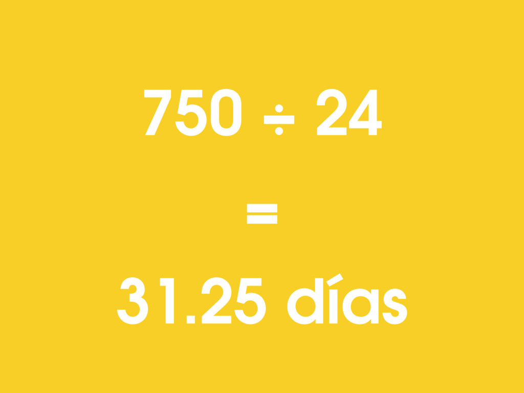 750 ÷ 24 = 31.25 días