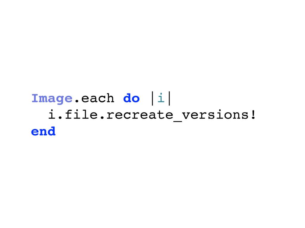 Image.each do  i  i.file.recreate_versions! end