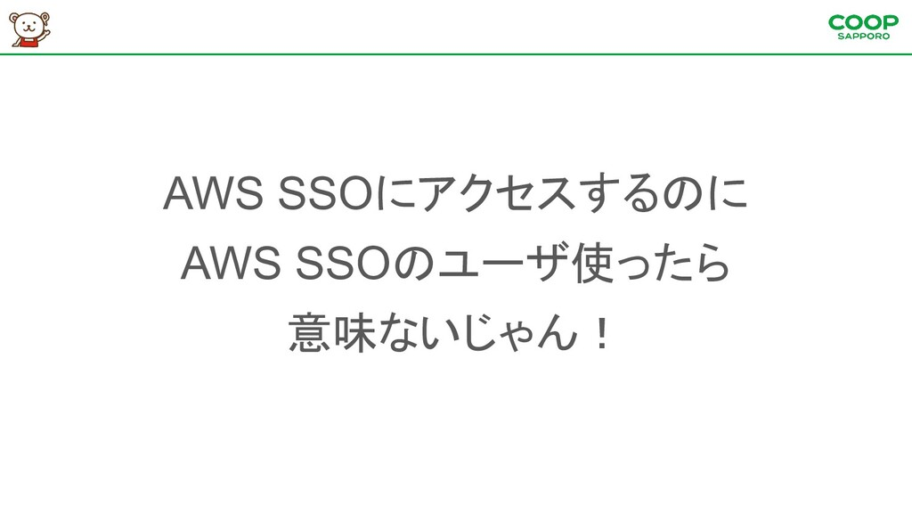 AWS SSOにアクセスするのに AWS SSOのユーザ使ったら 意味ないじゃん!
