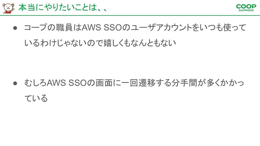 本当にやりたいことは、、 ● コープの職員はAWS SSOのユーザアカウントをいつも使って い...