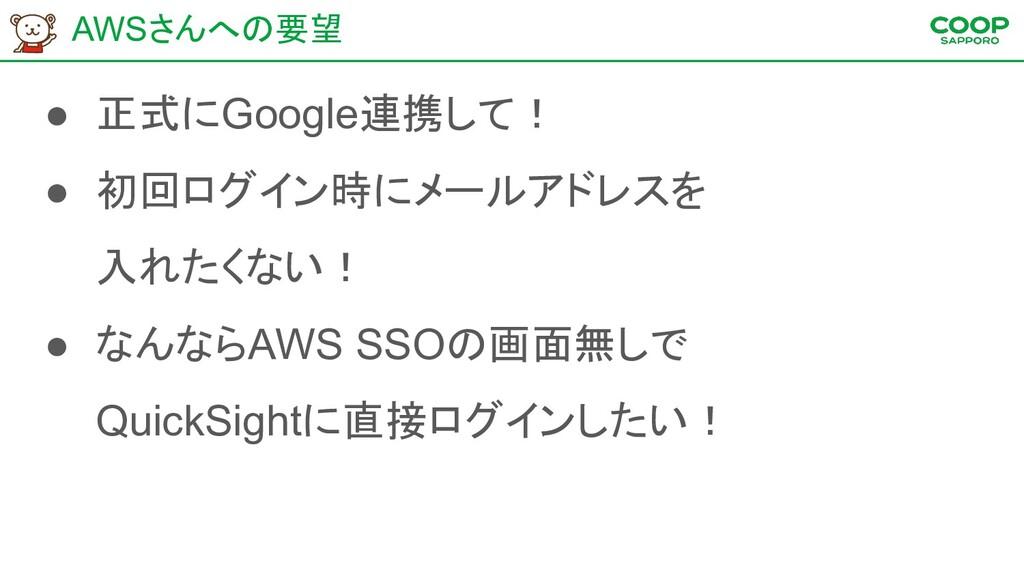 AWSさんへの要望 ● 正式にGoogle連携して! ● 初回ログイン時にメールアドレスを 入...