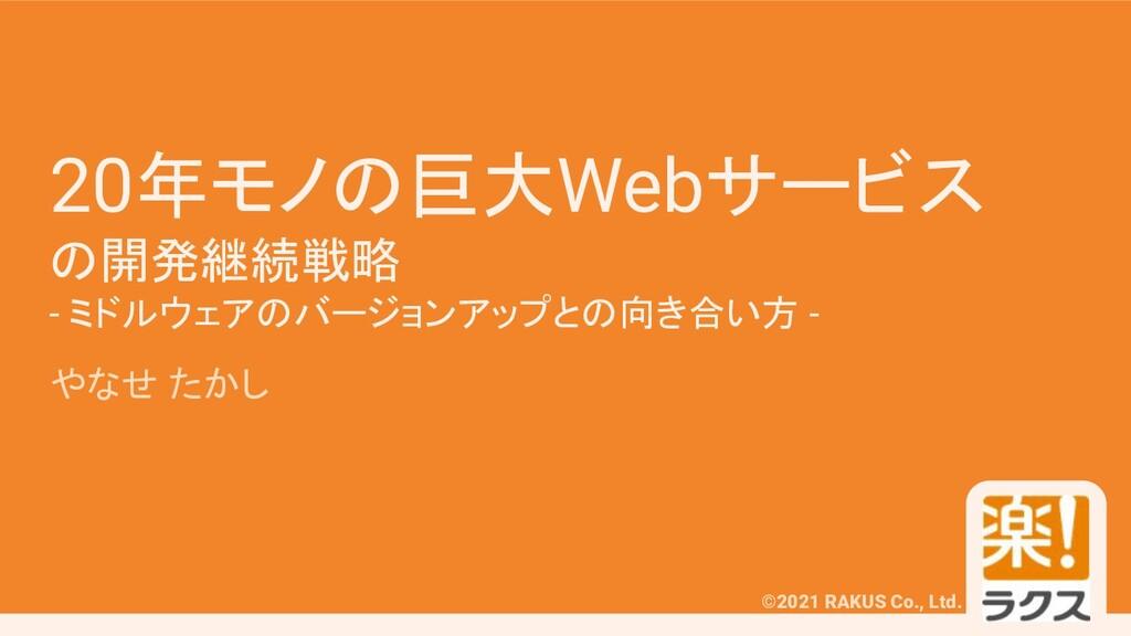 #phpcon ©2021 RAKUS Co., Ltd. 20年モノの巨大Webサービス の...