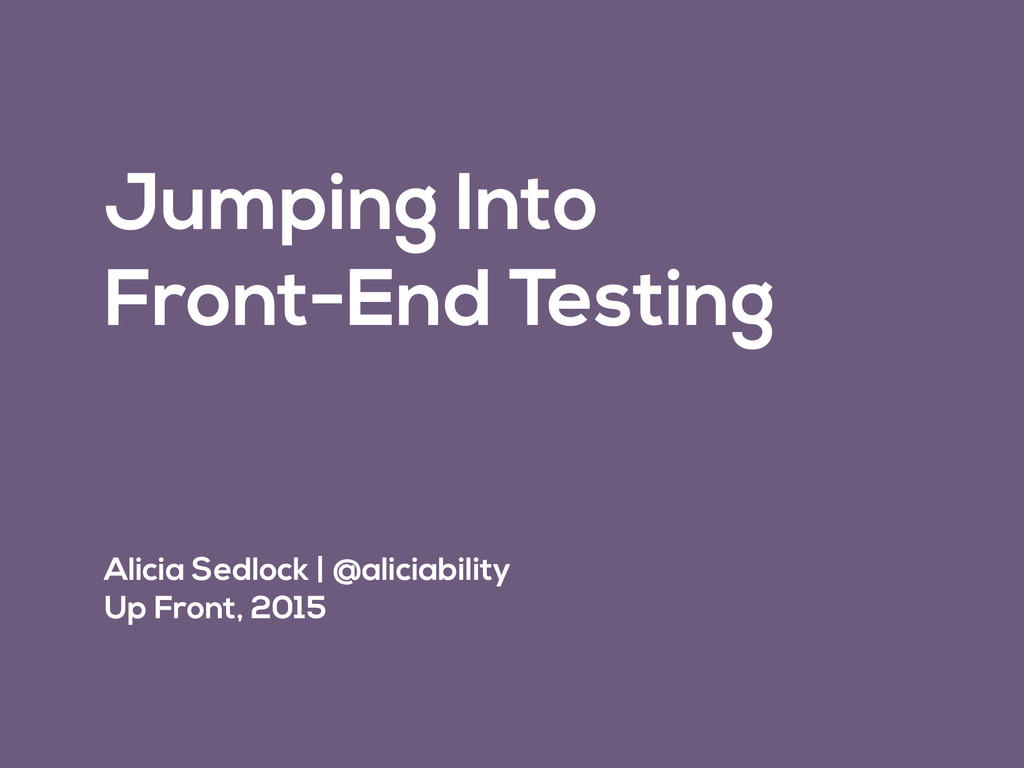 Jumping Into Front-End Testing Alicia Sedlock  ...