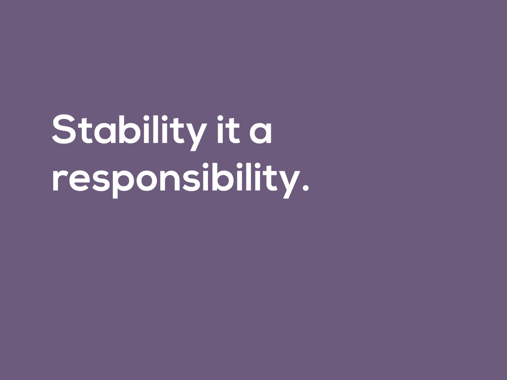 Stability it a responsibility.