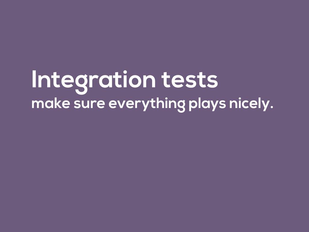 Integration tests make sure everything plays ni...