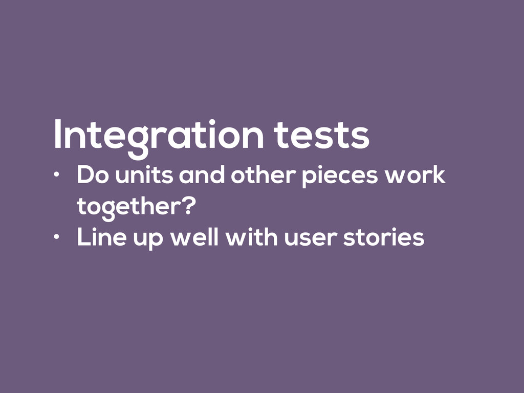 Integration tests • Do units and other pieces w...