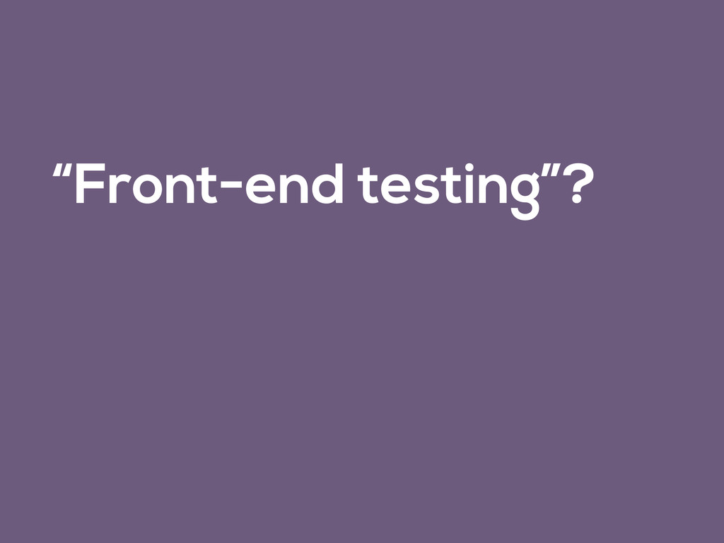 """""""Front-end testing""""?"""