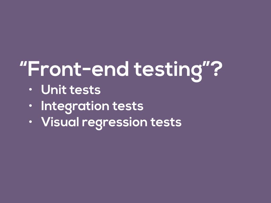"""""""Front-end testing""""? • Unit tests • Integration..."""