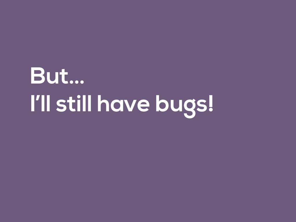 But… I'll still have bugs!