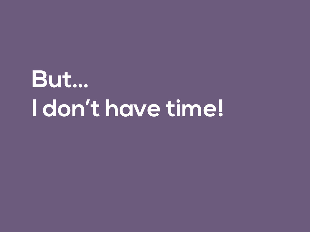 But… I don't have time!