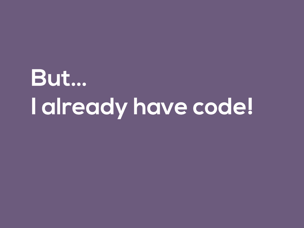 But… I already have code!