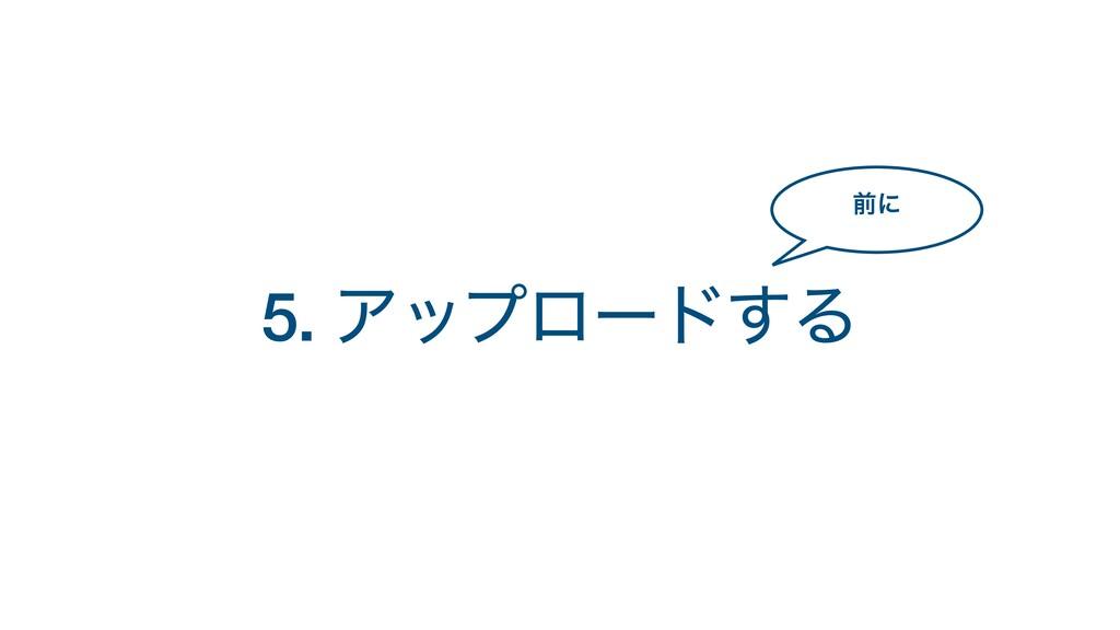 5. Ξοϓϩʔυ͢Δ લʹ