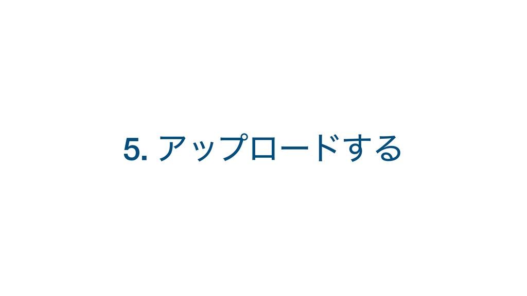 5. Ξοϓϩʔυ͢Δ