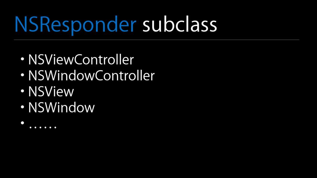 NSResponder subclass • NSViewController • NSWin...