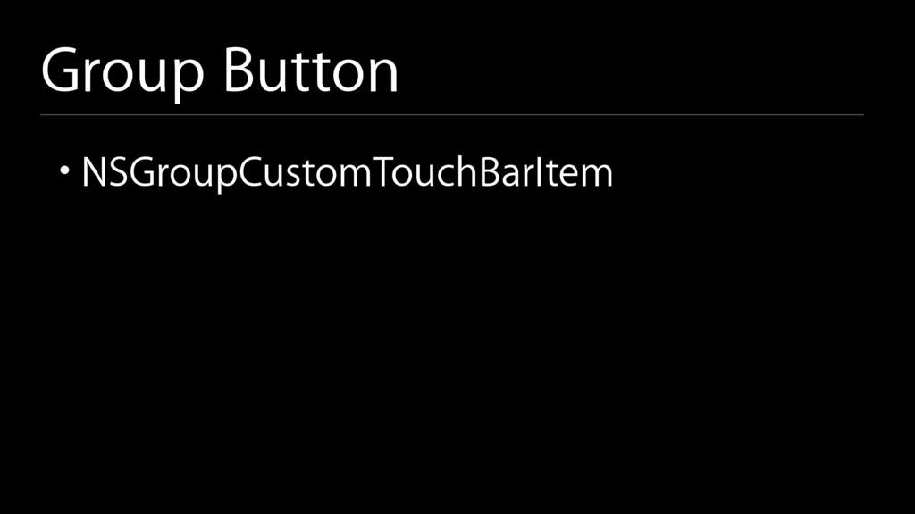 Group Button • NSGroupCustomTouchBarItem
