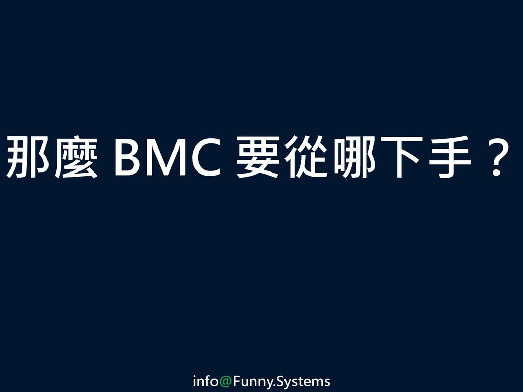 那麼 BMC 要從哪下手? info@Funny.Systems