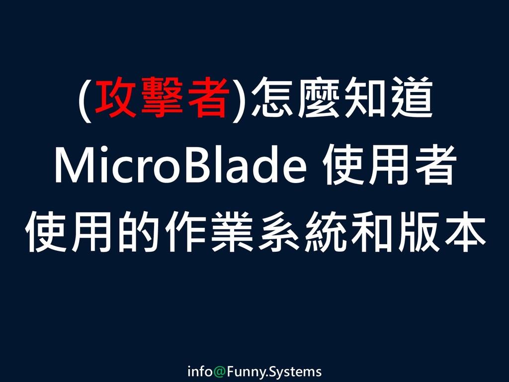 (攻擊者)怎麼知道 MicroBlade 使用者 使用的作業系統和版本 info@Funny....
