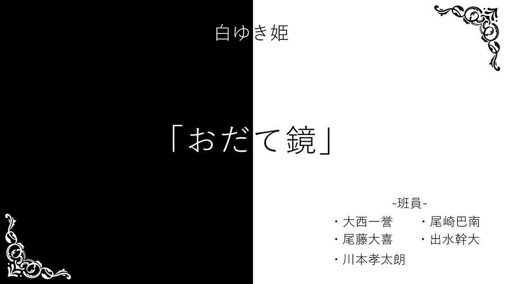 ・川本孝太朗 ・出⽔幹⼤ ・尾藤⼤喜 ・⼤⻄⼀誉 ・尾崎巴南 -班員- 「おだて鏡」 ⽩ゆき姫