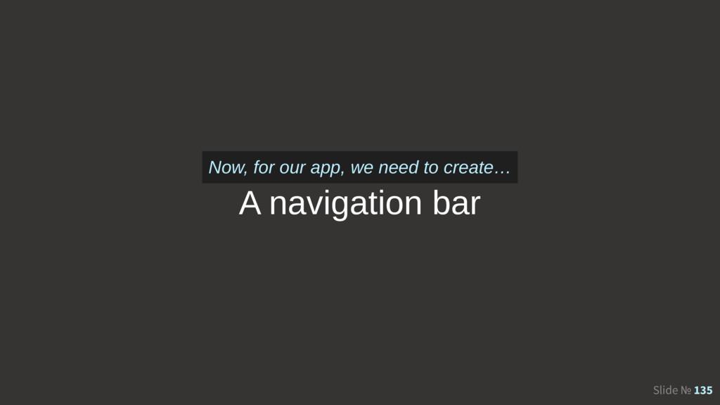 Slide № 135 A navigation bar Now, for our app, ...