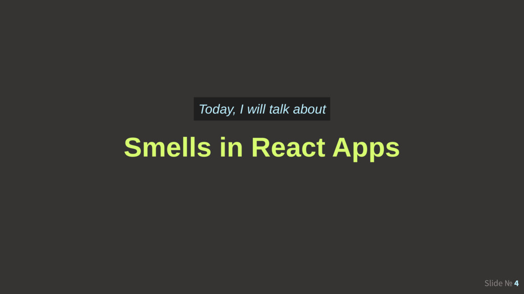 Slide № 4 Smells in React Apps Today, I will ta...