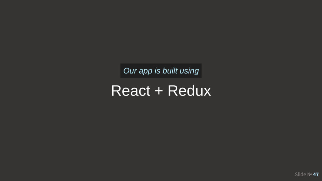 Slide № 47 React + Redux Our app is built using