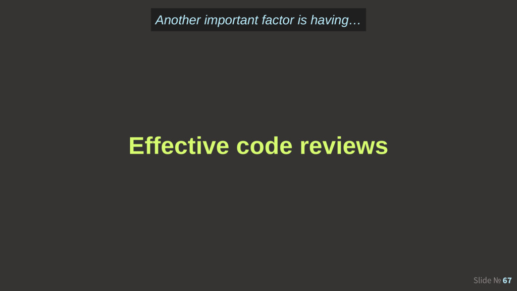 Slide № 67 Effective code reviews Another impor...