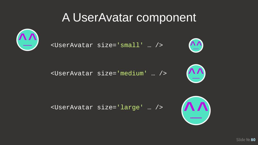 Slide № 80 <UserAvatar size='small' … /> <UserA...