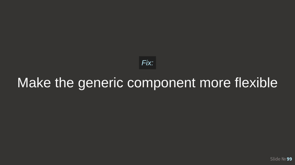 Slide № 99 Make the generic component more flex...