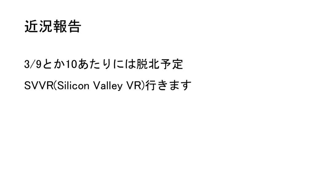 近況報告 3/9とか10あたりには脱北予定 SVVR(Silicon Valley VR)行き...