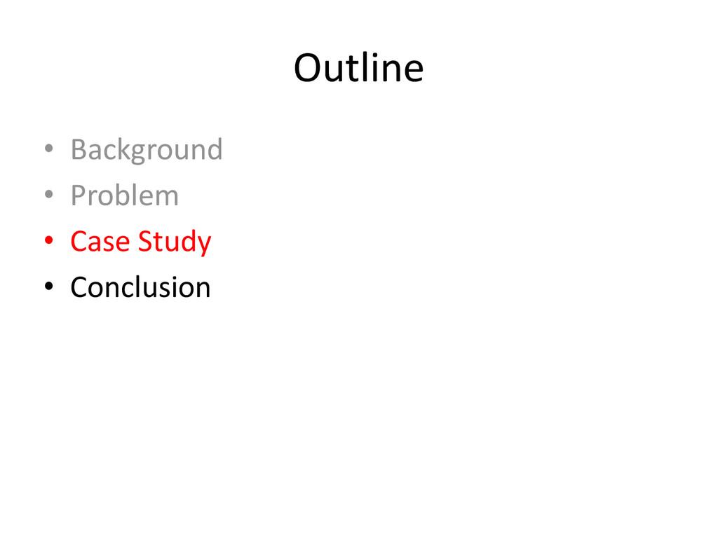 Outline • Background • Problem • Case Study • C...