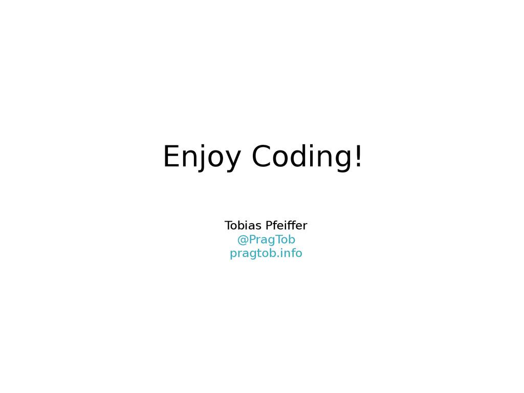 Enjoy Coding! Tobias Pfeiffer @PragTob pragtob....