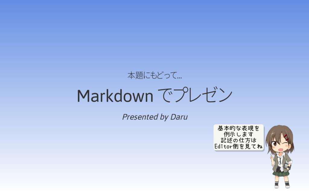本題にもどって… Markdown でプレゼン Presented by Daru 基本的な表...